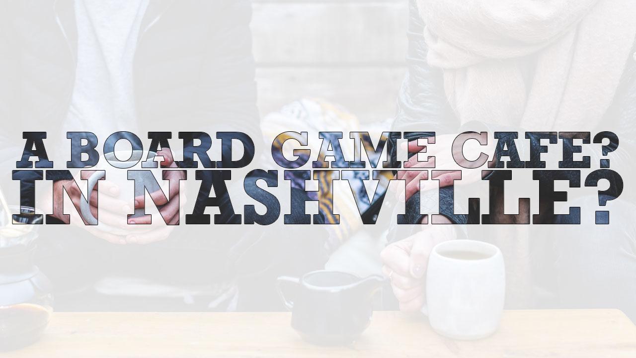 A Board Game Cafe? In Nashville?