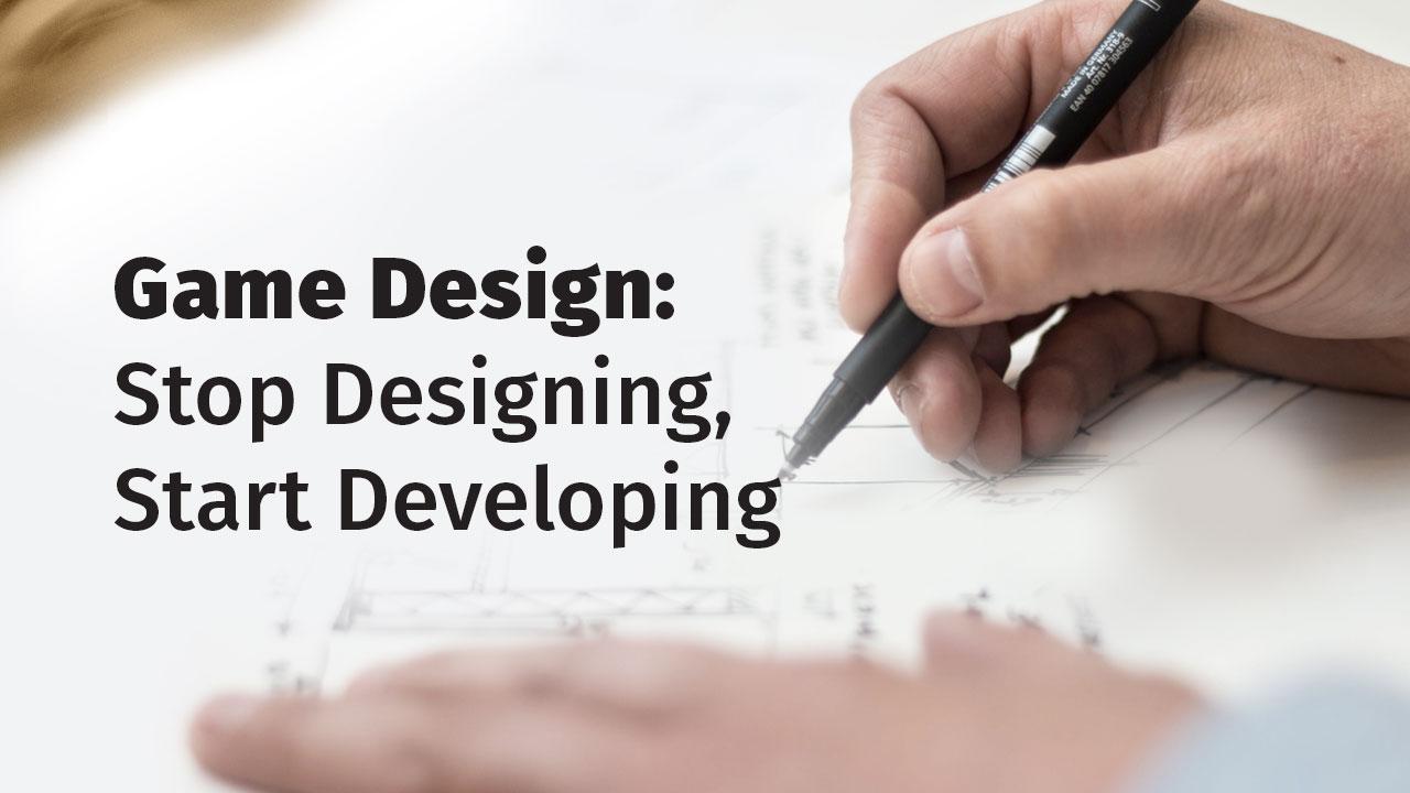 Game Design: Stop Designing, Start Developing header